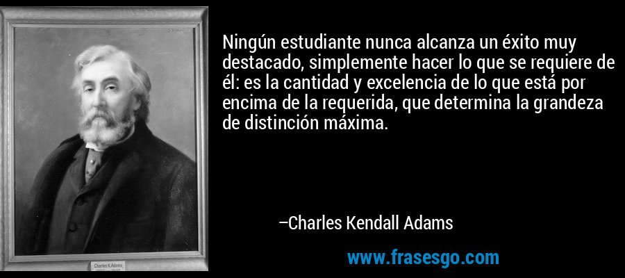 Ningún estudiante nunca alcanza un éxito muy destacado, simplemente hacer lo que se requiere de él: es la cantidad y excelencia de lo que está por encima de la requerida, que determina la grandeza de distinción máxima. – Charles Kendall Adams