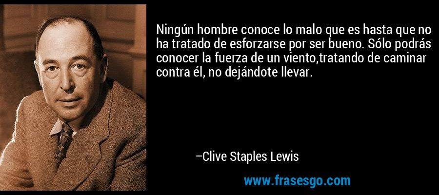 Ningún hombre conoce lo malo que es hasta que no ha tratado de esforzarse por ser bueno. Sólo podrás conocer la fuerza de un viento,tratando de caminar contra él, no dejándote llevar. – Clive Staples Lewis