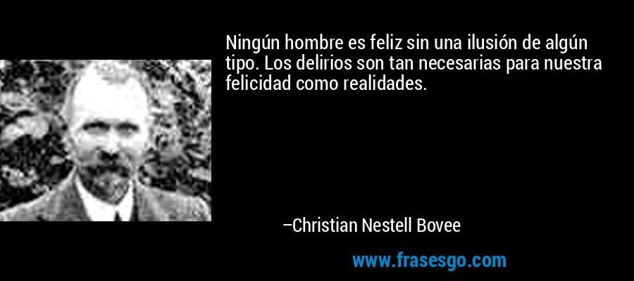 Ningún hombre es feliz sin una ilusión de algún tipo. Los delirios son tan necesarias para nuestra felicidad como realidades. – Christian Nestell Bovee