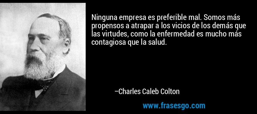 Ninguna empresa es preferible mal. Somos más propensos a atrapar a los vicios de los demás que las virtudes, como la enfermedad es mucho más contagiosa que la salud. – Charles Caleb Colton