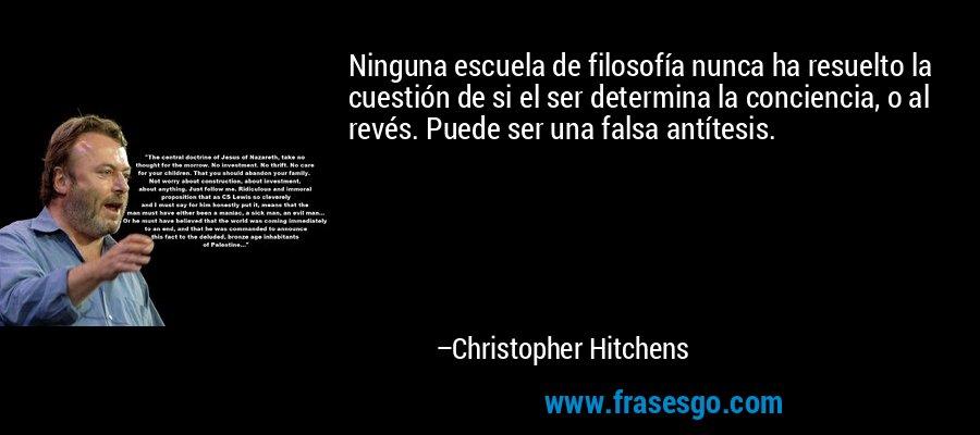 Ninguna escuela de filosofía nunca ha resuelto la cuestión de si el ser determina la conciencia, o al revés. Puede ser una falsa antítesis. – Christopher Hitchens
