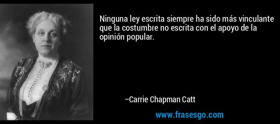Ninguna ley escrita siempre ha sido más vinculante que la costumbre no escrita con el apoyo de la opinión popular. – Carrie Chapman Catt