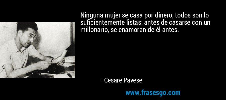 Ninguna mujer se casa por dinero, todos son lo suficientemente listas; antes de casarse con un millonario, se enamoran de él antes. – Cesare Pavese