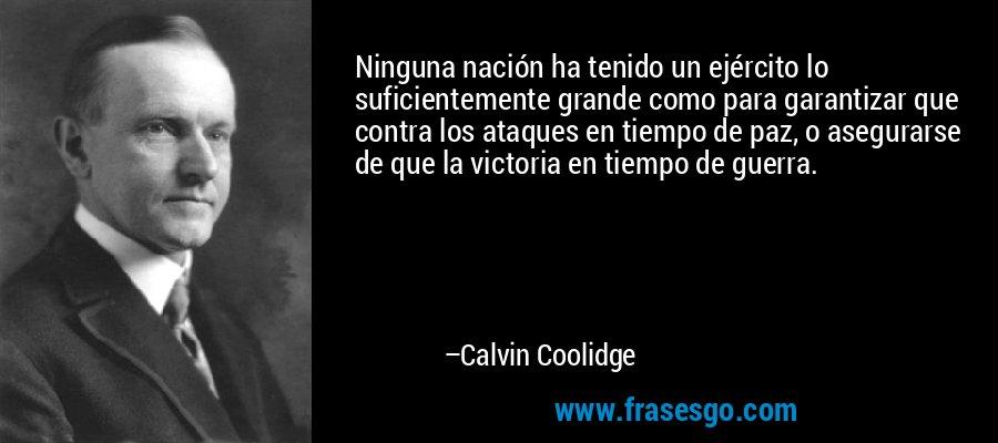 Ninguna nación ha tenido un ejército lo suficientemente grande como para garantizar que contra los ataques en tiempo de paz, o asegurarse de que la victoria en tiempo de guerra. – Calvin Coolidge