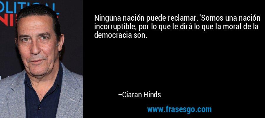 Ninguna nación puede reclamar, 'Somos una nación incorruptible, por lo que le dirá lo que la moral de la democracia son. – Ciaran Hinds