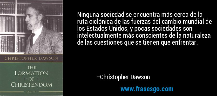 Ninguna sociedad se encuentra más cerca de la ruta ciclónica de las fuerzas del cambio mundial de los Estados Unidos, y pocas sociedades son intelectualmente más conscientes de la naturaleza de las cuestiones que se tienen que enfrentar. – Christopher Dawson