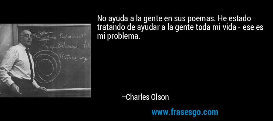 No ayuda a la gente en sus poemas. He estado tratando de ayudar a la gente toda mi vida - ese es mi problema. – Charles Olson