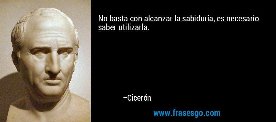 No basta con alcanzar la sabiduría, es necesario saber utilizarla. – Cicerón