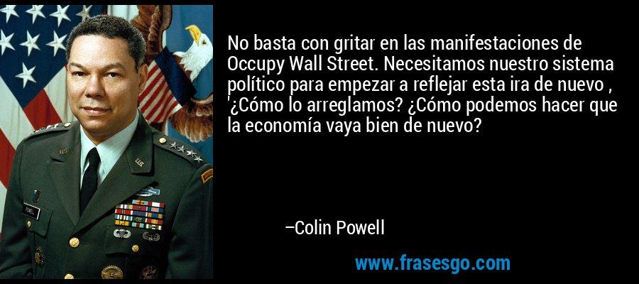 No basta con gritar en las manifestaciones de Occupy Wall Street. Necesitamos nuestro sistema político para empezar a reflejar esta ira de nuevo , '¿Cómo lo arreglamos? ¿Cómo podemos hacer que la economía vaya bien de nuevo? – Colin Powell