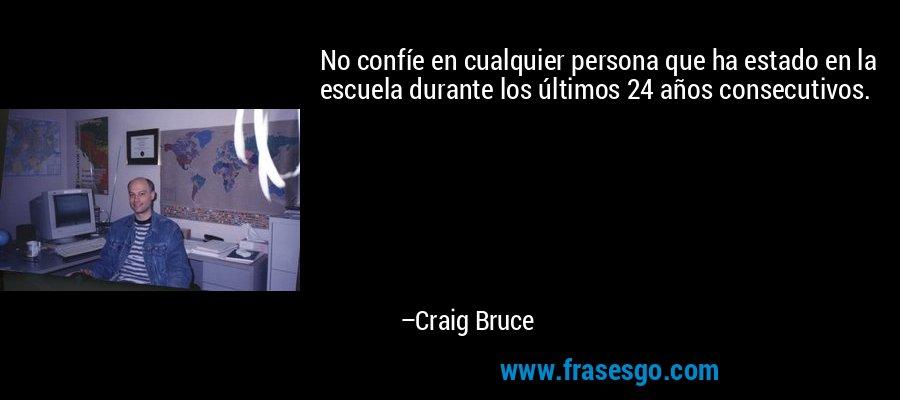 No confíe en cualquier persona que ha estado en la escuela durante los últimos 24 años consecutivos. – Craig Bruce