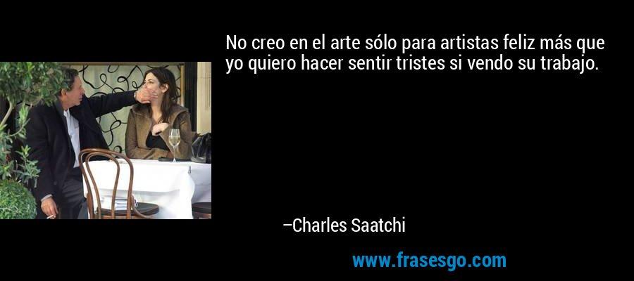 No creo en el arte sólo para artistas feliz más que yo quiero hacer sentir tristes si vendo su trabajo. – Charles Saatchi