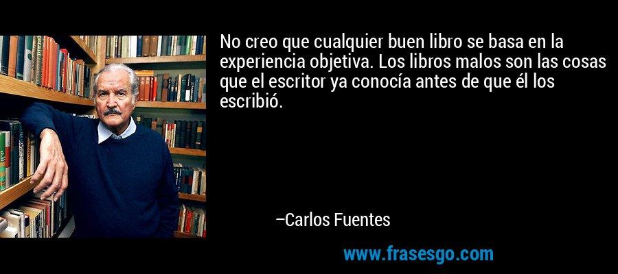 No creo que cualquier buen libro se basa en la experiencia objetiva. Los libros malos son las cosas que el escritor ya conocía antes de que él los escribió. – Carlos Fuentes