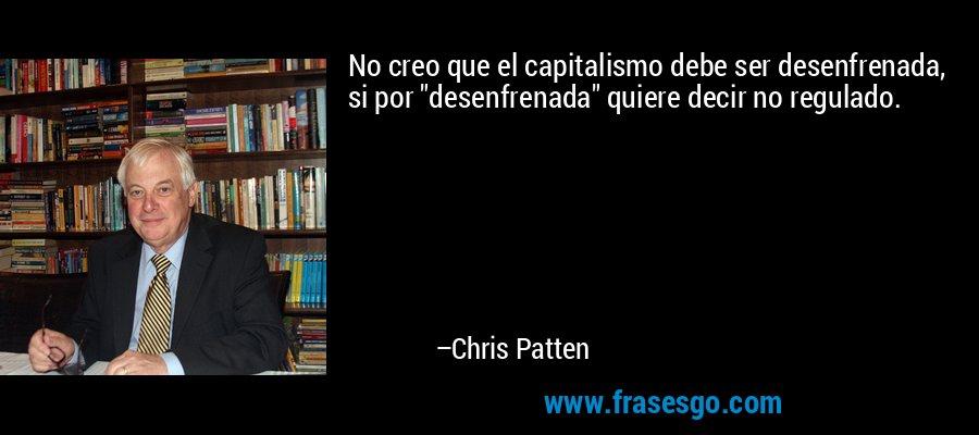 No creo que el capitalismo debe ser desenfrenada, si por