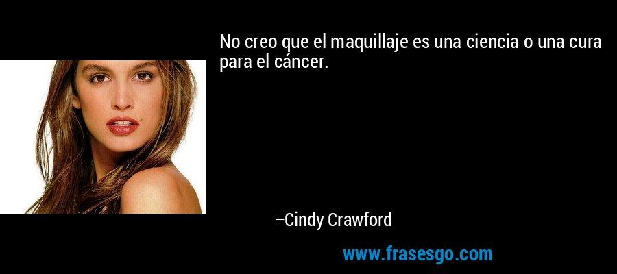 No creo que el maquillaje es una ciencia o una cura para el cáncer. – Cindy Crawford