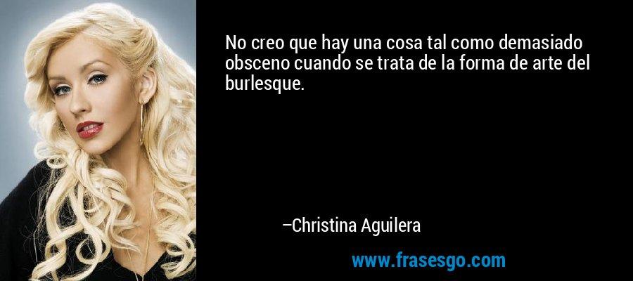 No creo que hay una cosa tal como demasiado obsceno cuando se trata de la forma de arte del burlesque. – Christina Aguilera