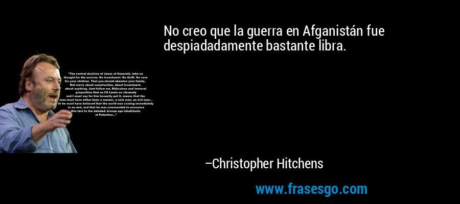 No creo que la guerra en Afganistán fue despiadadamente bastante libra. – Christopher Hitchens