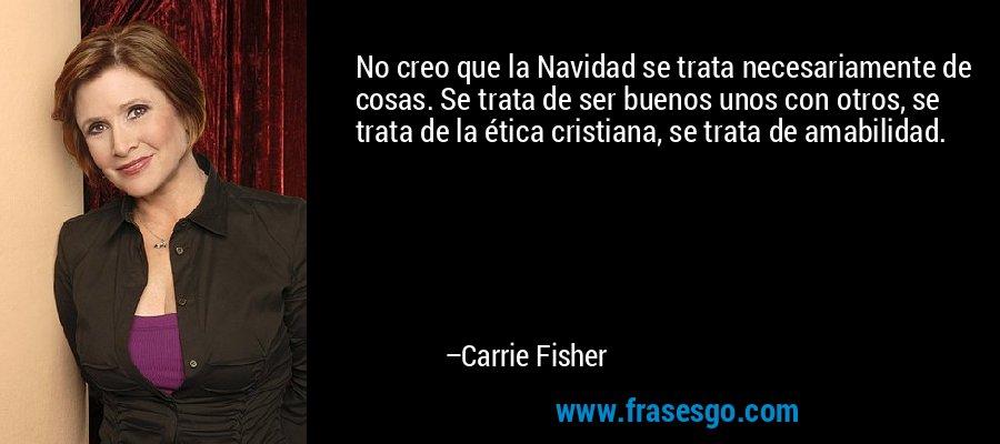 No creo que la Navidad se trata necesariamente de cosas. Se trata de ser buenos unos con otros, se trata de la ética cristiana, se trata de amabilidad. – Carrie Fisher