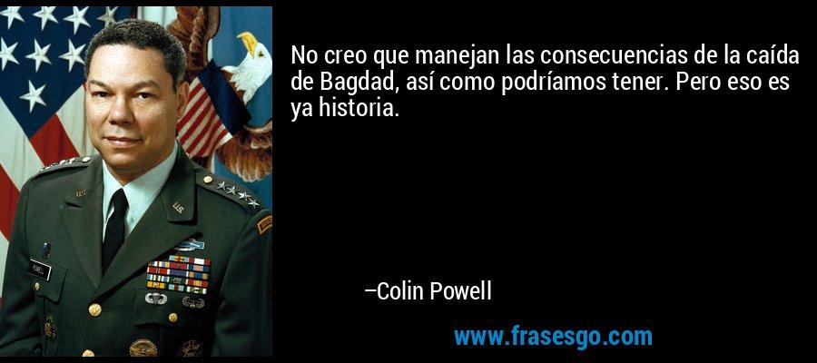 No creo que manejan las consecuencias de la caída de Bagdad, así como podríamos tener. Pero eso es ya historia. – Colin Powell