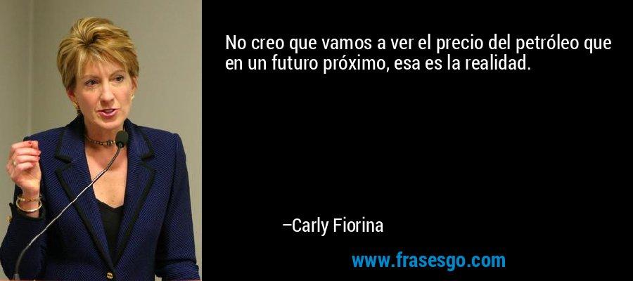 No creo que vamos a ver el precio del petróleo que en un futuro próximo, esa es la realidad. – Carly Fiorina