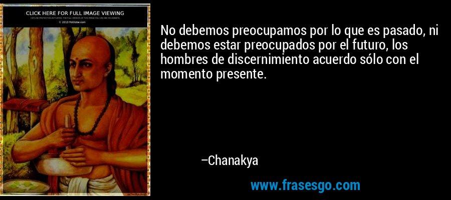 No debemos preocupamos por lo que es pasado, ni debemos estar preocupados por el futuro, los hombres de discernimiento acuerdo sólo con el momento presente. – Chanakya