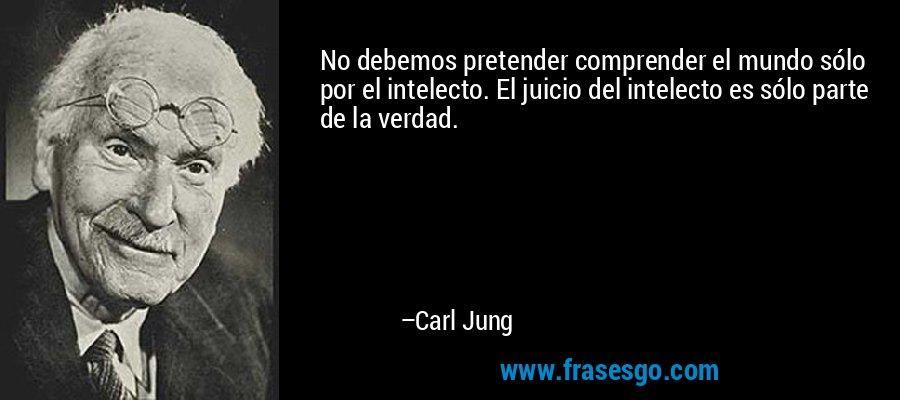No debemos pretender comprender el mundo sólo por el intelecto. El juicio del intelecto es sólo parte de la verdad. – Carl Jung