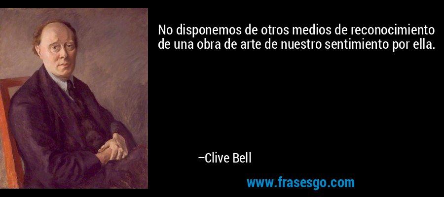 No disponemos de otros medios de reconocimiento de una obra de arte de nuestro sentimiento por ella. – Clive Bell