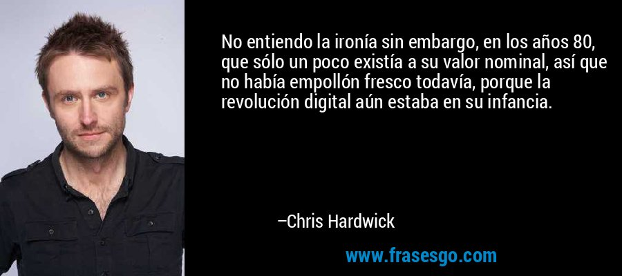 No entiendo la ironía sin embargo, en los años 80, que sólo un poco existía a su valor nominal, así que no había empollón fresco todavía, porque la revolución digital aún estaba en su infancia. – Chris Hardwick