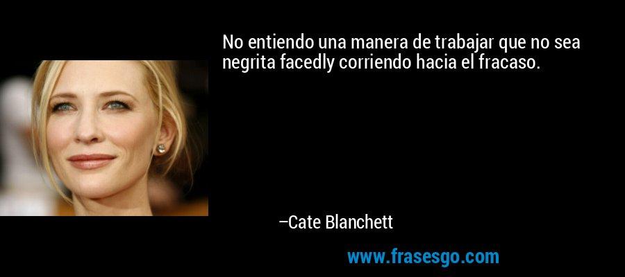 No entiendo una manera de trabajar que no sea negrita facedly corriendo hacia el fracaso. – Cate Blanchett