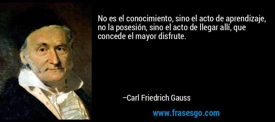 No es el conocimiento, sino el acto de aprendizaje, no la posesión, sino el acto de llegar allí, que concede el mayor disfrute. – Carl Friedrich Gauss
