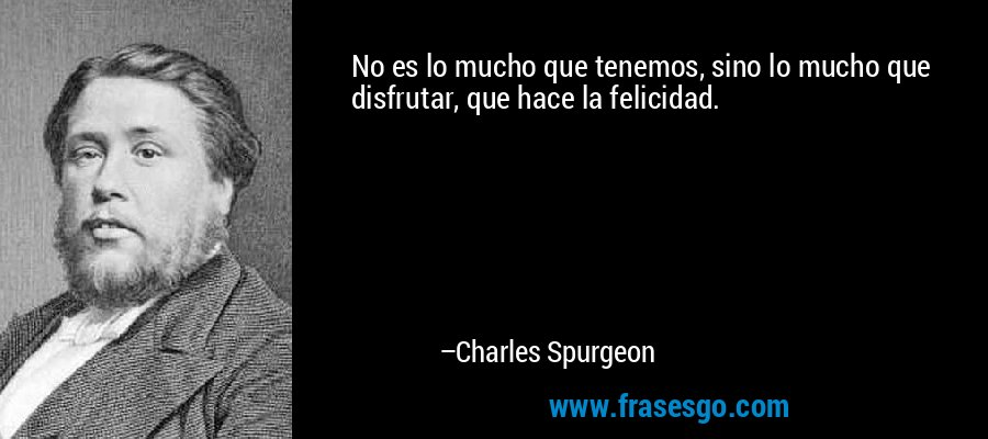 No es lo mucho que tenemos, sino lo mucho que disfrutar, que hace la felicidad. – Charles Spurgeon