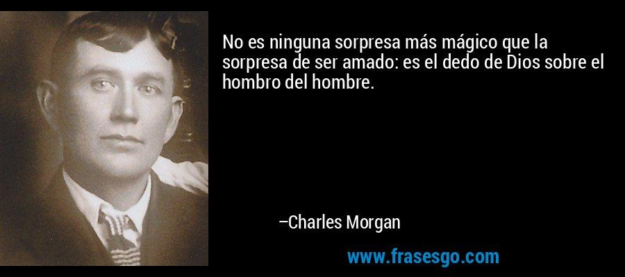 No es ninguna sorpresa más mágico que la sorpresa de ser amado: es el dedo de Dios sobre el hombro del hombre. – Charles Morgan