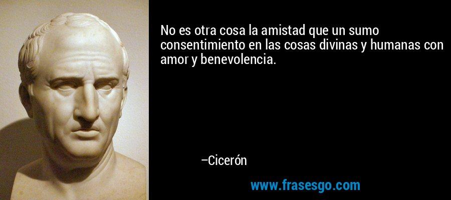 No es otra cosa la amistad que un sumo consentimiento en las cosas divinas y humanas con amor y benevolencia. – Cicerón