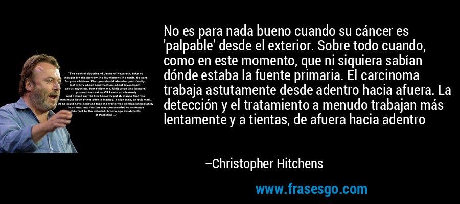 No es para nada bueno cuando su cáncer es 'palpable' desde el exterior. Sobre todo cuando, como en este momento, que ni siquiera sabían dónde estaba la fuente primaria. El carcinoma trabaja astutamente desde adentro hacia afuera. La detección y el tratamiento a menudo trabajan más lentamente y a tientas, de afuera hacia adentro – Christopher Hitchens