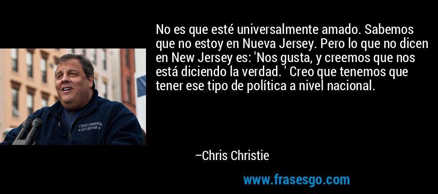No es que esté universalmente amado. Sabemos que no estoy en Nueva Jersey. Pero lo que no dicen en New Jersey es: 'Nos gusta, y creemos que nos está diciendo la verdad. ' Creo que tenemos que tener ese tipo de política a nivel nacional. – Chris Christie