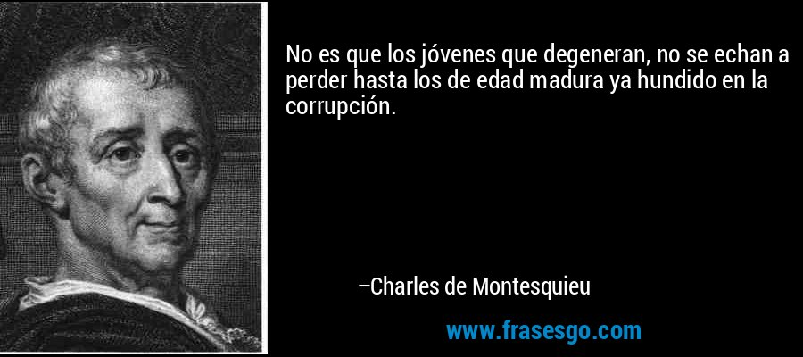 No es que los jóvenes que degeneran, no se echan a perder hasta los de edad madura ya hundido en la corrupción. – Charles de Montesquieu