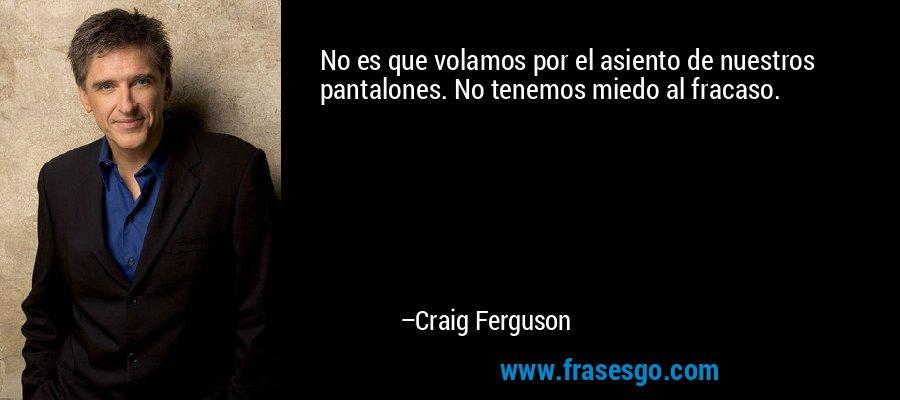 No es que volamos por el asiento de nuestros pantalones. No tenemos miedo al fracaso. – Craig Ferguson