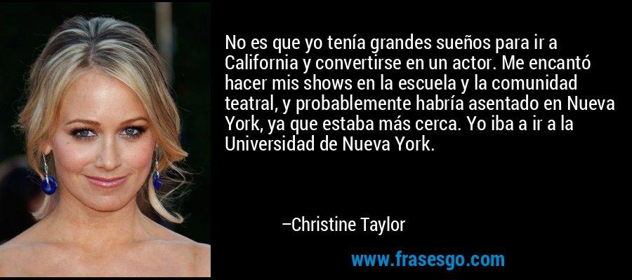 No es que yo tenía grandes sueños para ir a California y convertirse en un actor. Me encantó hacer mis shows en la escuela y la comunidad teatral, y probablemente habría asentado en Nueva York, ya que estaba más cerca. Yo iba a ir a la Universidad de Nueva York. – Christine Taylor