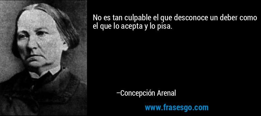 No es tan culpable el que desconoce un deber como el que lo acepta y lo pisa. – Concepción Arenal