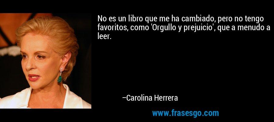 No es un libro que me ha cambiado, pero no tengo favoritos, como 'Orgullo y prejuicio', que a menudo a leer. – Carolina Herrera
