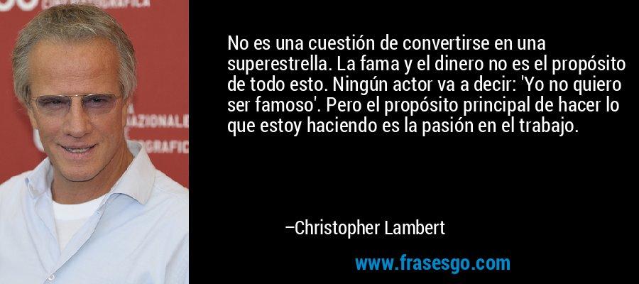 No es una cuestión de convertirse en una superestrella. La fama y el dinero no es el propósito de todo esto. Ningún actor va a decir: 'Yo no quiero ser famoso'. Pero el propósito principal de hacer lo que estoy haciendo es la pasión en el trabajo. – Christopher Lambert