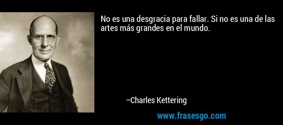 No es una desgracia para fallar. Si no es una de las artes más grandes en el mundo. – Charles Kettering
