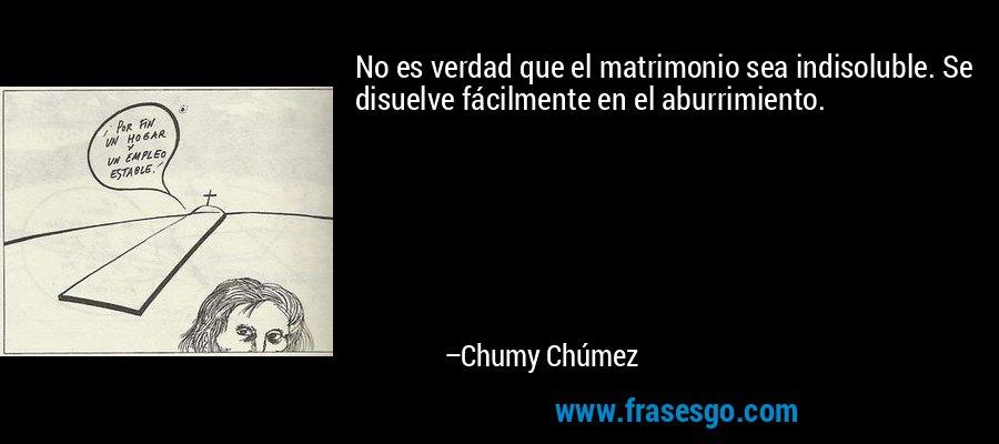 No es verdad que el matrimonio sea indisoluble. Se disuelve fácilmente en el aburrimiento. – Chumy Chúmez