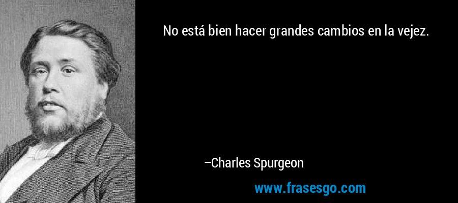 No está bien hacer grandes cambios en la vejez. – Charles Spurgeon