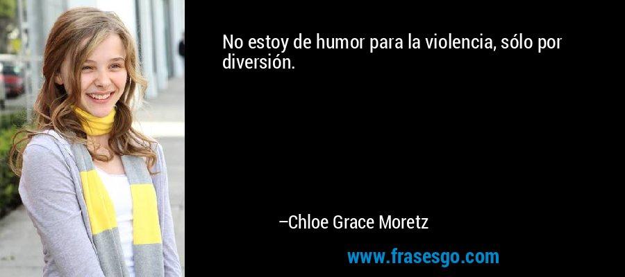No estoy de humor para la violencia, sólo por diversión. – Chloe Grace Moretz