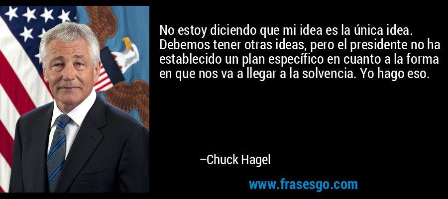 No estoy diciendo que mi idea es la única idea. Debemos tener otras ideas, pero el presidente no ha establecido un plan específico en cuanto a la forma en que nos va a llegar a la solvencia. Yo hago eso. – Chuck Hagel