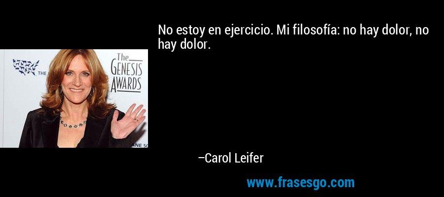 No estoy en ejercicio. Mi filosofía: no hay dolor, no hay dolor. – Carol Leifer