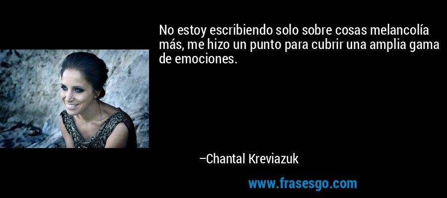 No estoy escribiendo solo sobre cosas melancolía más, me hizo un punto para cubrir una amplia gama de emociones. – Chantal Kreviazuk