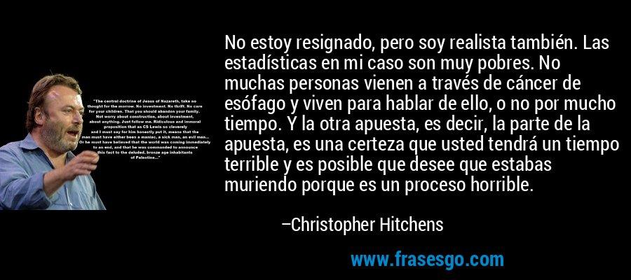 No estoy resignado, pero soy realista también. Las estadísticas en mi caso son muy pobres. No muchas personas vienen a través de cáncer de esófago y viven para hablar de ello, o no por mucho tiempo. Y la otra apuesta, es decir, la parte de la apuesta, es una certeza que usted tendrá un tiempo terrible y es posible que desee que estabas muriendo porque es un proceso horrible. – Christopher Hitchens