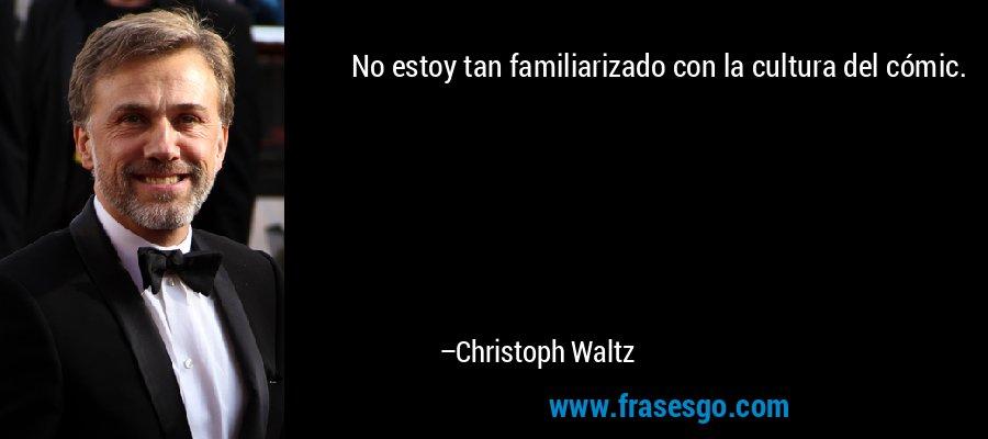 No estoy tan familiarizado con la cultura del cómic. – Christoph Waltz