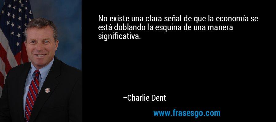 No existe una clara señal de que la economía se está doblando la esquina de una manera significativa. – Charlie Dent